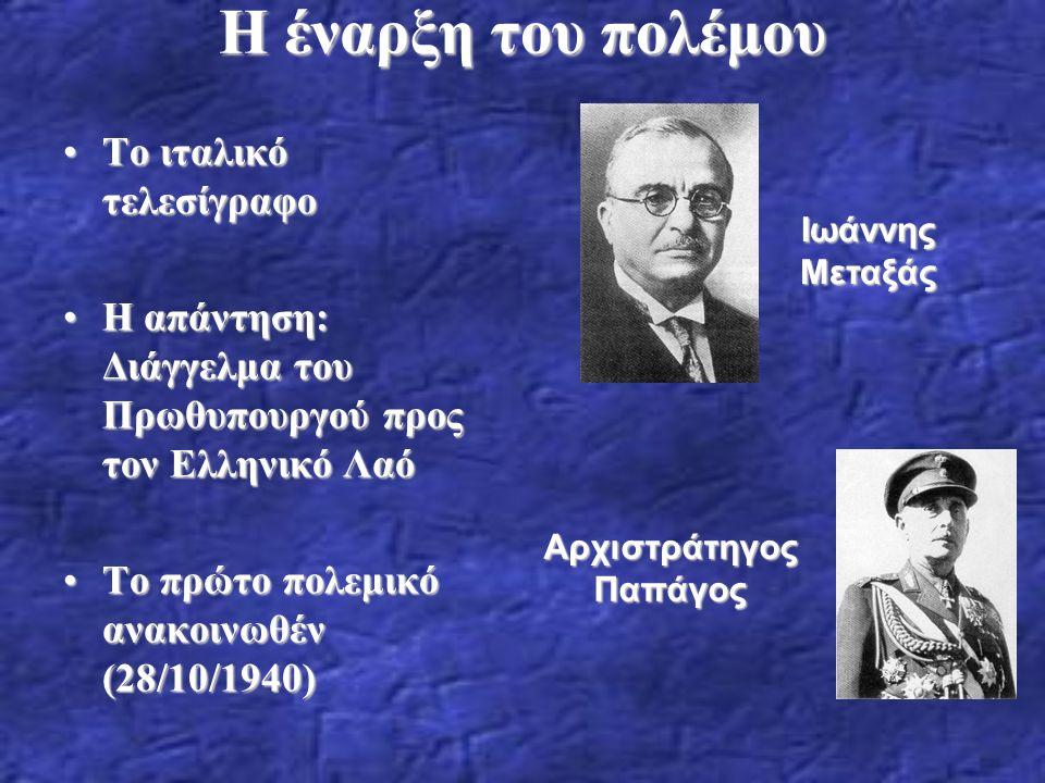 Η έναρξη του πολέμου Το ιταλικό τελεσίγραφοΤο ιταλικό τελεσίγραφο H απάντηση: Διάγγελμα του Πρωθυπουργού προς τον Ελληνικό ΛαόH απάντηση: Διάγγελμα του Πρωθυπουργού προς τον Ελληνικό Λαό Το πρώτο πολεμικό ανακοινωθέν (28/10/1940)Το πρώτο πολεμικό ανακοινωθέν (28/10/1940) Αρχιστράτηγος Παπάγος Ιωάννης Μεταξάς
