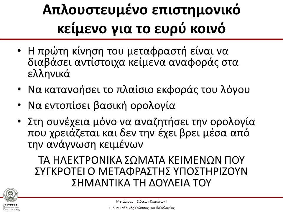 Αριστοτέλειο Πανεπιστήμιο Θεσσαλονίκης Μετάφραση Ειδικών Κειμένων Ι Τμήμα Γαλλικής Γλώσσας και Φιλολογίας Απλουστευμένο επιστημονικό κείμενο για το ευρύ κοινό Η πρώτη κίνηση του μεταφραστή είναι να διαβάσει αντίστοιχα κείμενα αναφοράς στα ελληνικά Να κατανοήσει το πλαίσιο εκφοράς του λόγου Να εντοπίσει βασική ορολογία Στη συνέχεια μόνο να αναζητήσει την ορολογία που χρειάζεται και δεν την έχει βρει μέσα από την ανάγνωση κειμένων ΤΑ ΗΛΕΚΤΡΟΝΙΚΑ ΣΩΜΑΤΑ ΚΕΙΜΕΝΩΝ ΠΟΥ ΣΥΓΚΡΟΤΕΙ Ο ΜΕΤΑΦΡΑΣΤΗΣ ΥΠΟΣΤΗΡΙΖΟΥΝ ΣΗΜΑΝΤΙΚΑ ΤΗ ΔΟΥΛΕΙΑ ΤΟΥ