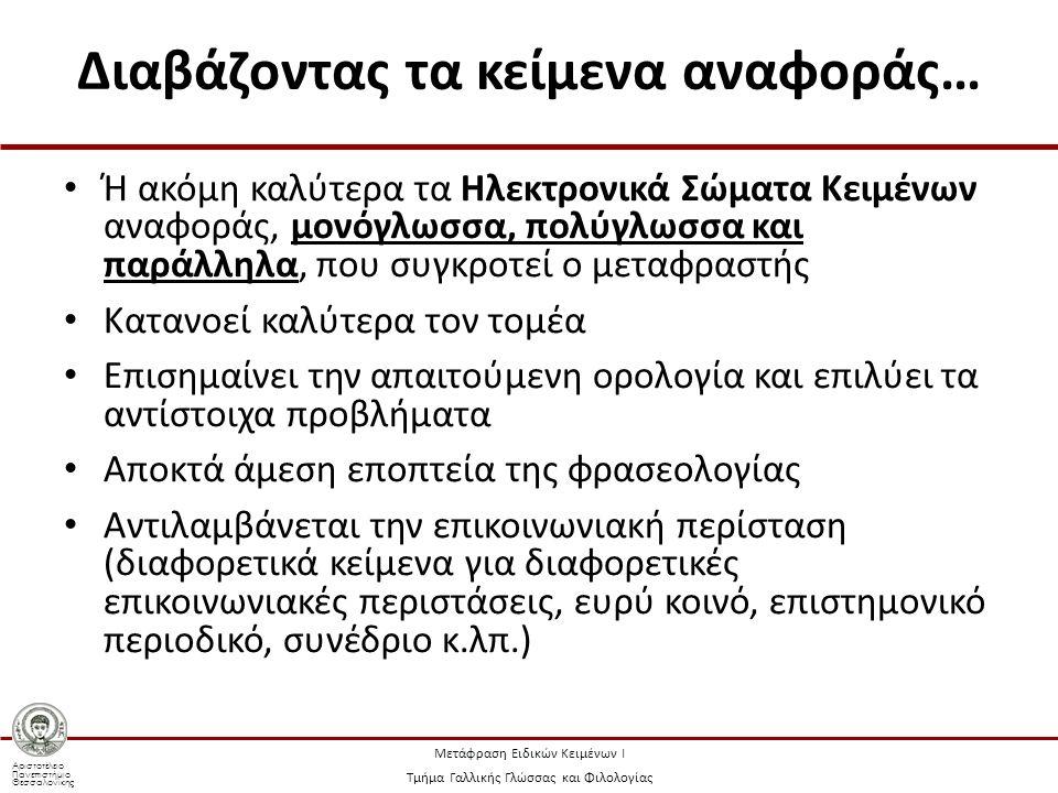 Αριστοτέλειο Πανεπιστήμιο Θεσσαλονίκης Μετάφραση Ειδικών Κειμένων Ι Τμήμα Γαλλικής Γλώσσας και Φιλολογίας Διαβάζοντας τα κείμενα αναφοράς… Ή ακόμη καλύτερα τα Ηλεκτρονικά Σώματα Κειμένων αναφοράς, μονόγλωσσα, πολύγλωσσα και παράλληλα, που συγκροτεί ο μεταφραστής Κατανοεί καλύτερα τον τομέα Επισημαίνει την απαιτούμενη ορολογία και επιλύει τα αντίστοιχα προβλήματα Αποκτά άμεση εποπτεία της φρασεολογίας Αντιλαμβάνεται την επικοινωνιακή περίσταση (διαφορετικά κείμενα για διαφορετικές επικοινωνιακές περιστάσεις, ευρύ κοινό, επιστημονικό περιοδικό, συνέδριο κ.λπ.)