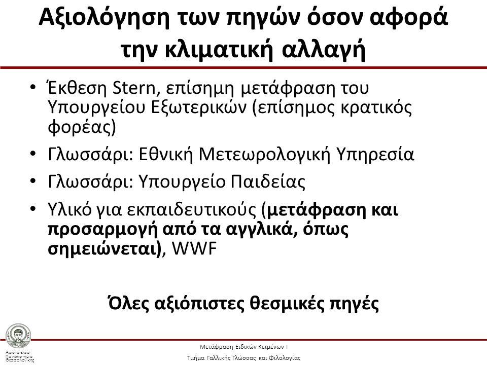 Αριστοτέλειο Πανεπιστήμιο Θεσσαλονίκης Μετάφραση Ειδικών Κειμένων Ι Τμήμα Γαλλικής Γλώσσας και Φιλολογίας Αξιολόγηση των πηγών όσον αφορά την κλιματική αλλαγή Έκθεση Stern, επίσημη μετάφραση του Υπουργείου Εξωτερικών (επίσημος κρατικός φορέας) Γλωσσάρι: Εθνική Μετεωρολογική Υπηρεσία Γλωσσάρι: Υπουργείο Παιδείας Υλικό για εκπαιδευτικούς (μετάφραση και προσαρμογή από τα αγγλικά, όπως σημειώνεται), WWF Όλες αξιόπιστες θεσμικές πηγές