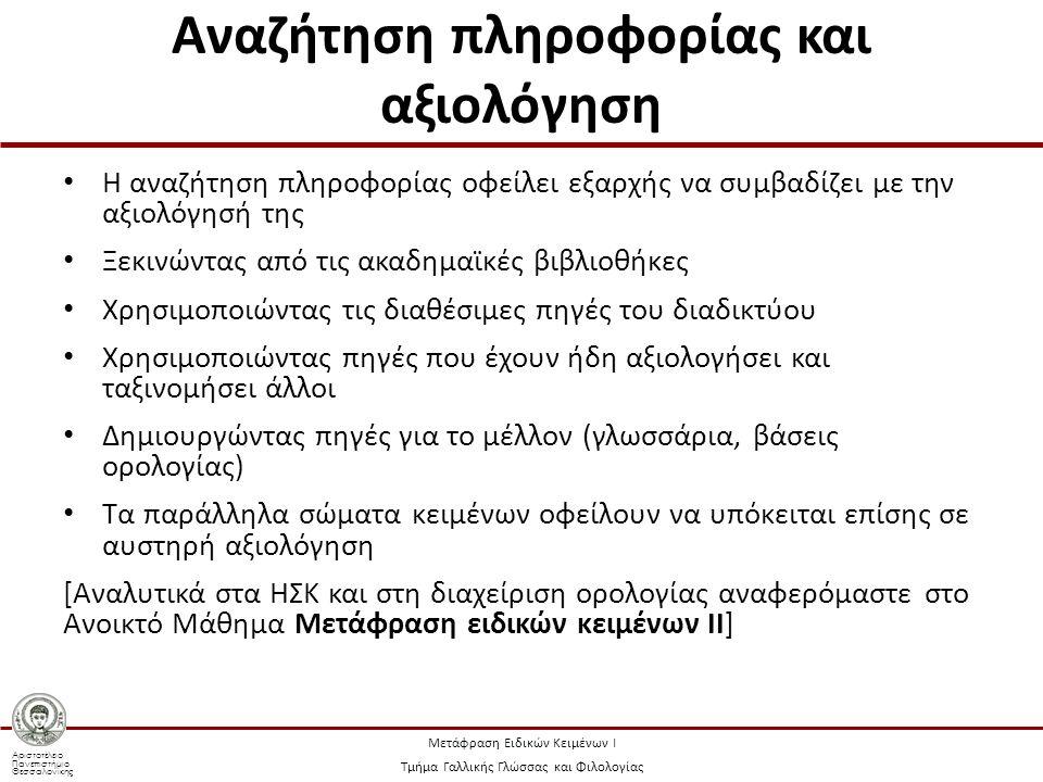 Αριστοτέλειο Πανεπιστήμιο Θεσσαλονίκης Μετάφραση Ειδικών Κειμένων Ι Τμήμα Γαλλικής Γλώσσας και Φιλολογίας Αναζήτηση πληροφορίας και αξιολόγηση Η αναζήτηση πληροφορίας οφείλει εξαρχής να συμβαδίζει με την αξιολόγησή της Ξεκινώντας από τις ακαδημαϊκές βιβλιοθήκες Χρησιμοποιώντας τις διαθέσιμες πηγές του διαδικτύου Χρησιμοποιώντας πηγές που έχουν ήδη αξιολογήσει και ταξινομήσει άλλοι Δημιουργώντας πηγές για το μέλλον (γλωσσάρια, βάσεις ορολογίας) Τα παράλληλα σώματα κειμένων οφείλουν να υπόκειται επίσης σε αυστηρή αξιολόγηση [Αναλυτικά στα ΗΣΚ και στη διαχείριση ορολογίας αναφερόμαστε στο Ανοικτό Μάθημα Μετάφραση ειδικών κειμένων ΙΙ]