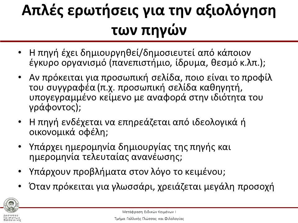 Αριστοτέλειο Πανεπιστήμιο Θεσσαλονίκης Μετάφραση Ειδικών Κειμένων Ι Τμήμα Γαλλικής Γλώσσας και Φιλολογίας Απλές ερωτήσεις για την αξιολόγηση των πηγών Η πηγή έχει δημιουργηθεί/δημοσιευτεί από κάποιον έγκυρο οργανισμό (πανεπιστήμιο, ίδρυμα, θεσμό κ.λπ.); Αν πρόκειται για προσωπική σελίδα, ποιο είναι το προφίλ του συγγραφέα (π.χ.