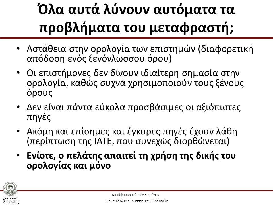 Αριστοτέλειο Πανεπιστήμιο Θεσσαλονίκης Μετάφραση Ειδικών Κειμένων Ι Τμήμα Γαλλικής Γλώσσας και Φιλολογίας Όλα αυτά λύνουν αυτόματα τα προβλήματα του μεταφραστή; Αστάθεια στην ορολογία των επιστημών (διαφορετική απόδοση ενός ξενόγλωσσου όρου) Οι επιστήμονες δεν δίνουν ιδιαίτερη σημασία στην ορολογία, καθώς συχνά χρησιμοποιούν τους ξένους όρους Δεν είναι πάντα εύκολα προσβάσιμες οι αξιόπιστες πηγές Ακόμη και επίσημες και έγκυρες πηγές έχουν λάθη (περίπτωση της IATE, που συνεχώς διορθώνεται) Ενίοτε, ο πελάτης απαιτεί τη χρήση της δικής του ορολογίας και μόνο