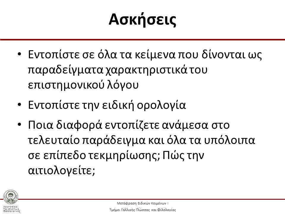 Αριστοτέλειο Πανεπιστήμιο Θεσσαλονίκης Μετάφραση Ειδικών Κειμένων Ι Τμήμα Γαλλικής Γλώσσας και Φιλολογίας Ασκήσεις Εντοπίστε σε όλα τα κείμενα που δίνονται ως παραδείγματα χαρακτηριστικά του επιστημονικού λόγου Εντοπίστε την ειδική ορολογία Ποια διαφορά εντοπίζετε ανάμεσα στο τελευταίο παράδειγμα και όλα τα υπόλοιπα σε επίπεδο τεκμηρίωσης; Πώς την αιτιολογείτε;