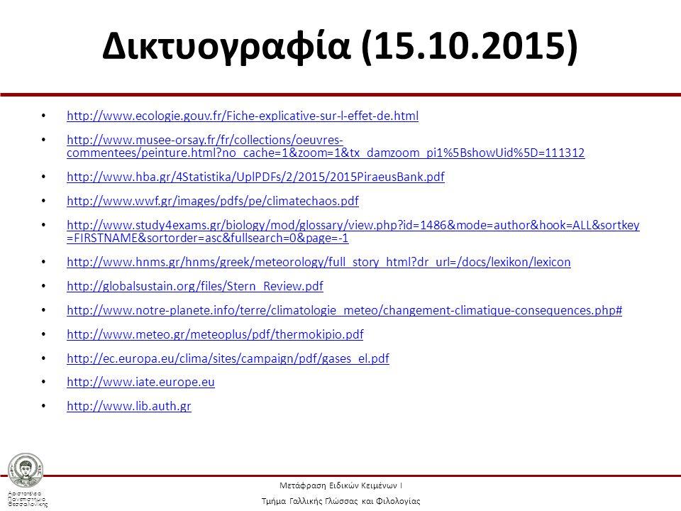 Αριστοτέλειο Πανεπιστήμιο Θεσσαλονίκης Μετάφραση Ειδικών Κειμένων Ι Τμήμα Γαλλικής Γλώσσας και Φιλολογίας Δικτυογραφία (15.10.2015) http://www.ecologie.gouv.fr/Fiche-explicative-sur-l-effet-de.html http://www.musee-orsay.fr/fr/collections/oeuvres- commentees/peinture.html no_cache=1&zoom=1&tx_damzoom_pi1%5BshowUid%5D=111312 http://www.musee-orsay.fr/fr/collections/oeuvres- commentees/peinture.html no_cache=1&zoom=1&tx_damzoom_pi1%5BshowUid%5D=111312 http://www.hba.gr/4Statistika/UplPDFs/2/2015/2015PiraeusBank.pdf http://www.wwf.gr/images/pdfs/pe/climatechaos.pdf http://www.study4exams.gr/biology/mod/glossary/view.php id=1486&mode=author&hook=ALL&sortkey =FIRSTNAME&sortorder=asc&fullsearch=0&page=-1 http://www.study4exams.gr/biology/mod/glossary/view.php id=1486&mode=author&hook=ALL&sortkey =FIRSTNAME&sortorder=asc&fullsearch=0&page=-1 http://www.hnms.gr/hnms/greek/meteorology/full_story_html dr_url=/docs/lexikon/lexicon http://www.hnms.gr/hnms/greek/meteorology/full_story_html dr_url=/docs/lexikon/lexicon http://globalsustain.org/files/Stern_Review.pdf http://www.notre-planete.info/terre/climatologie_meteo/changement-climatique-consequences.php# http://www.meteo.gr/meteoplus/pdf/thermokipio.pdf http://ec.europa.eu/clima/sites/campaign/pdf/gases_el.pdf http://www.iate.europe.eu http://www.lib.auth.gr