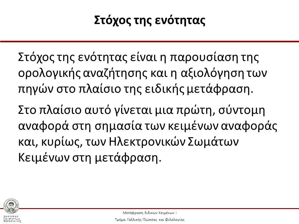 Αριστοτέλειο Πανεπιστήμιο Θεσσαλονίκης Μετάφραση Ειδικών Κειμένων Ι Τμήμα Γαλλικής Γλώσσας και Φιλολογίας Στόχος της ενότητας Στόχος της ενότητας είναι η παρουσίαση της ορολογικής αναζήτησης και η αξιολόγηση των πηγών στο πλαίσιο της ειδικής μετάφραση.