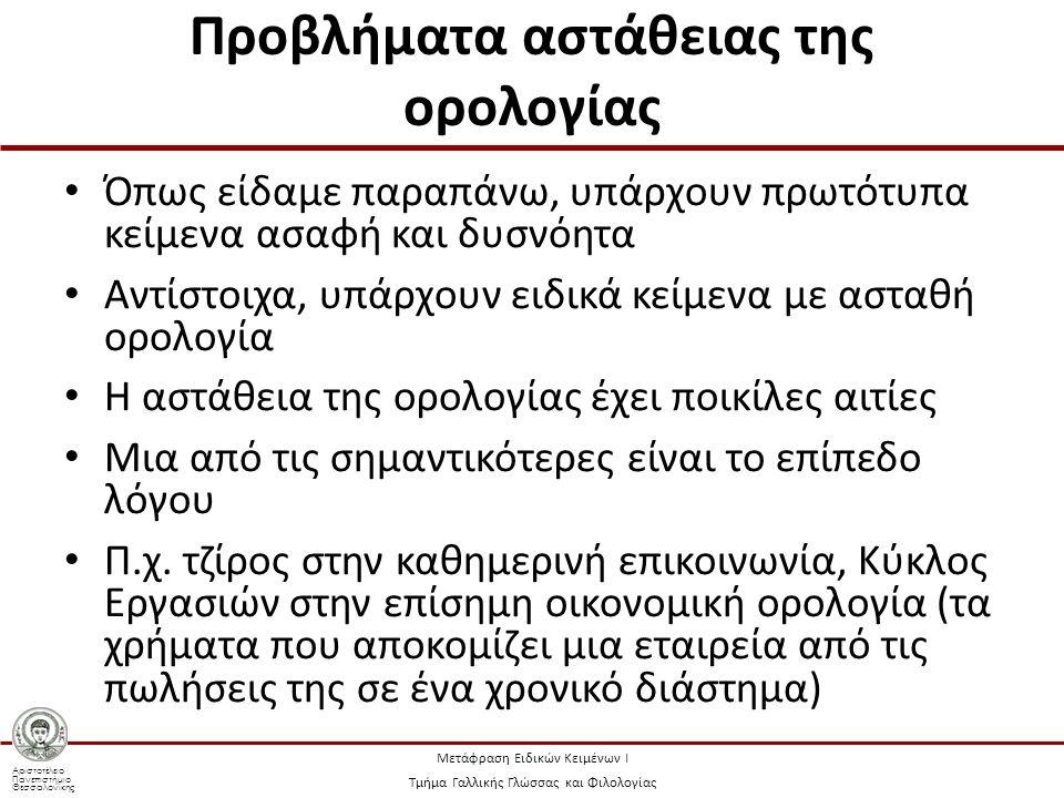 Αριστοτέλειο Πανεπιστήμιο Θεσσαλονίκης Μετάφραση Ειδικών Κειμένων Ι Τμήμα Γαλλικής Γλώσσας και Φιλολογίας Προβλήματα αστάθειας της ορολογίας Όπως είδαμε παραπάνω, υπάρχουν πρωτότυπα κείμενα ασαφή και δυσνόητα Αντίστοιχα, υπάρχουν ειδικά κείμενα με ασταθή ορολογία Η αστάθεια της ορολογίας έχει ποικίλες αιτίες Μια από τις σημαντικότερες είναι το επίπεδο λόγου Π.χ.