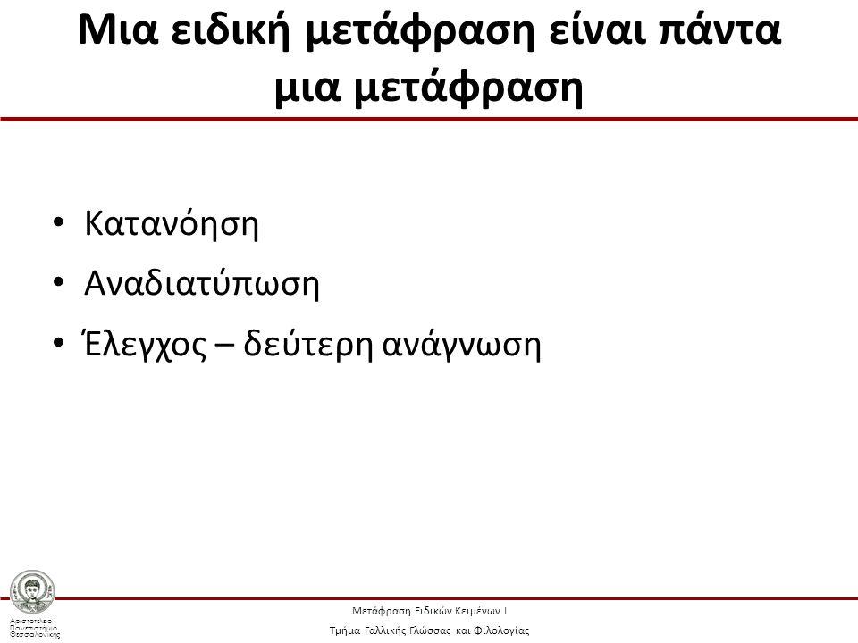 Αριστοτέλειο Πανεπιστήμιο Θεσσαλονίκης Μετάφραση Ειδικών Κειμένων Ι Τμήμα Γαλλικής Γλώσσας και Φιλολογίας Μια ειδική μετάφραση είναι πάντα μια μετάφραση Κατανόηση Αναδιατύπωση Έλεγχος – δεύτερη ανάγνωση