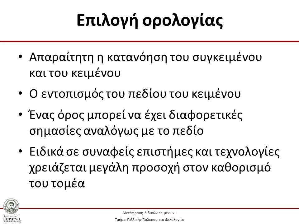 Αριστοτέλειο Πανεπιστήμιο Θεσσαλονίκης Μετάφραση Ειδικών Κειμένων Ι Τμήμα Γαλλικής Γλώσσας και Φιλολογίας Επιλογή ορολογίας Απαραίτητη η κατανόηση του συγκειμένου και του κειμένου Ο εντοπισμός του πεδίου του κειμένου Ένας όρος μπορεί να έχει διαφορετικές σημασίες αναλόγως με το πεδίο Ειδικά σε συναφείς επιστήμες και τεχνολογίες χρειάζεται μεγάλη προσοχή στον καθορισμό του τομέα
