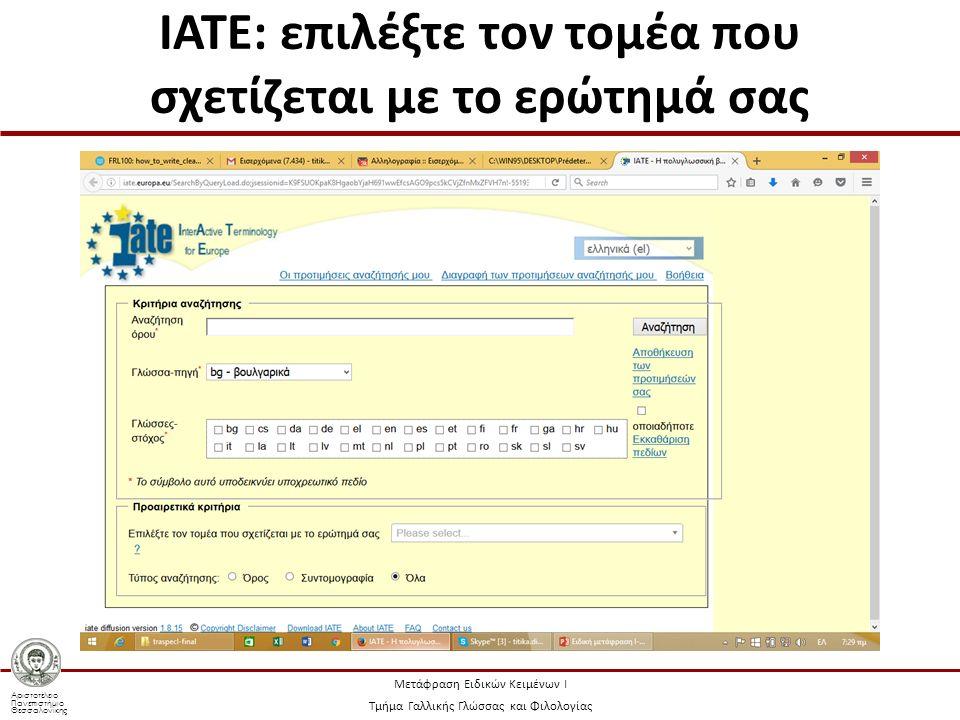 Αριστοτέλειο Πανεπιστήμιο Θεσσαλονίκης Μετάφραση Ειδικών Κειμένων Ι Τμήμα Γαλλικής Γλώσσας και Φιλολογίας IATE: επιλέξτε τον τομέα που σχετίζεται με το ερώτημά σας