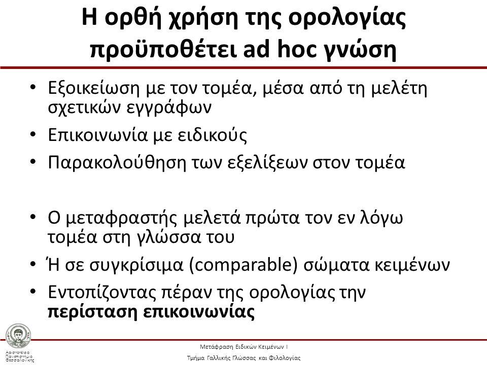 Αριστοτέλειο Πανεπιστήμιο Θεσσαλονίκης Μετάφραση Ειδικών Κειμένων Ι Τμήμα Γαλλικής Γλώσσας και Φιλολογίας Η ορθή χρήση της ορολογίας προϋποθέτει ad hoc γνώση Εξοικείωση με τον τομέα, μέσα από τη μελέτη σχετικών εγγράφων Επικοινωνία με ειδικούς Παρακολούθηση των εξελίξεων στον τομέα Ο μεταφραστής μελετά πρώτα τον εν λόγω τομέα στη γλώσσα του Ή σε συγκρίσιμα (comparable) σώματα κειμένων Εντοπίζοντας πέραν της ορολογίας την περίσταση επικοινωνίας
