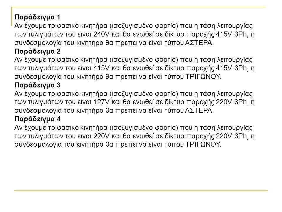 Παράδειγμα 1 Αν έχουμε τριφασικό κινητήρα (ισοζυγισμένο φορτίο) που η τάση λειτουργίας των τυλιγμάτων του είναι 240V και θα ενωθεί σε δίκτυο παροχής 415V 3Ph, η συνδεσμολογία του κινητήρα θα πρέπει να είναι τύπου ΑΣΤΕΡΑ.