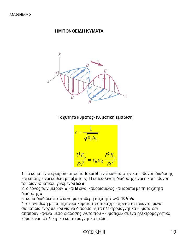 ΦΥΣΙΚΗ ΙΙ10 ΜΑΘΗΜΑ 3 ΗΜΙΤΟΝΟΕΙΔΗ ΚΥΜΑΤΑ Ταχύτητα κύματος- Κυματική εξίσωση 1. το κύμα είναι εγκάρσιο όπου τα Ε και Β είναι κάθετα στην κατεύθυνση διάδ