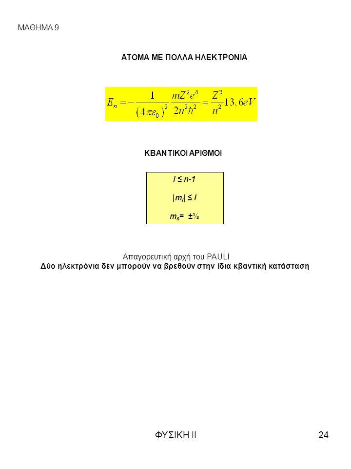 ΦΥΣΙΚΗ ΙΙ24 ΜΑΘΗΜΑ 9 ΑΤΟΜΑ ΜΕ ΠΟΛΛΑ ΗΛΕΚΤΡΟΝΙΑ ΚΒΑΝΤΙΚΟΙ ΑΡΙΘΜΟΙ l ≤ n-1 |m l | ≤ l m s = ±½ Απαγορευτική αρχή του PAULI Δύο ηλεκτρόνια δεν μπορούν να