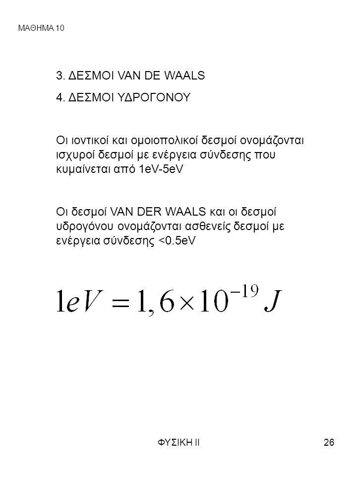 ΦΥΣΙΚΗ ΙΙ26 ΜΑΘΗΜΑ 10 3. ΔΕΣΜΟΙ VAN DE WAALS 4. ΔΕΣΜΟΙ ΥΔΡΟΓΟΝΟΥ Οι ιοντικοί και ομοιοπολικοί δεσμοί ονομάζονται ισχυροί δεσμοί με ενέργεια σύνδεσης π