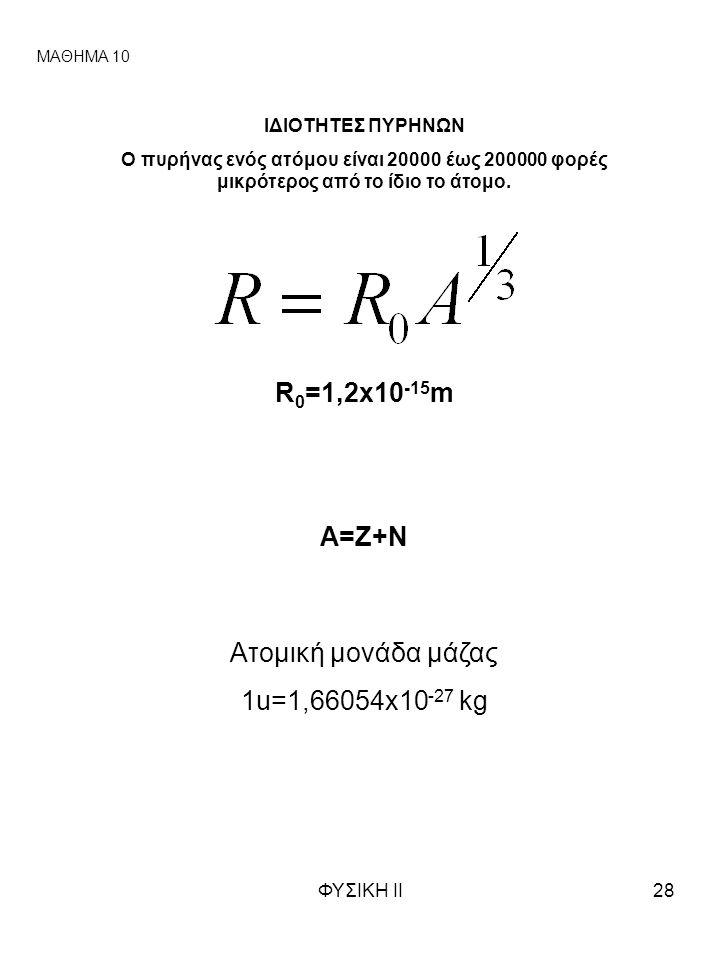 ΦΥΣΙΚΗ ΙΙ28 ΜΑΘΗΜΑ 10 ΙΔΙΟΤΗΤΕΣ ΠΥΡΗΝΩΝ Ο πυρήνας ενός ατόμου είναι 20000 έως 200000 φορές μικρότερος από το ίδιο το άτομο. R 0 =1,2x10 -15 m A=Z+N Ατ