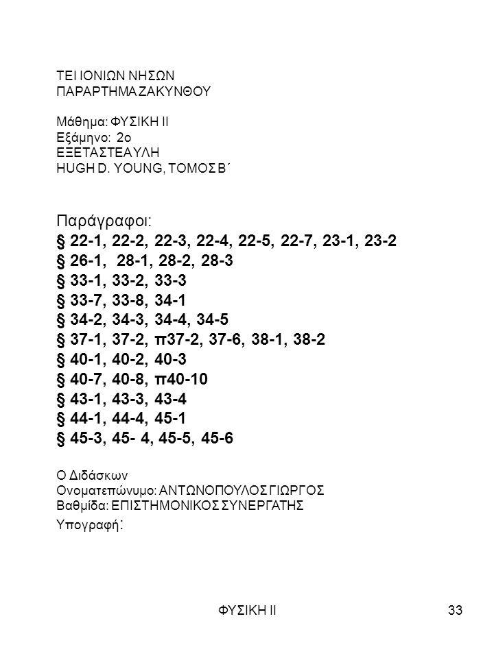 ΦΥΣΙΚΗ ΙΙ33 ΤΕΙ ΙΟΝΙΩΝ ΝΗΣΩΝ ΠΑΡΑΡΤΗΜΑ ΖΑΚΥΝΘΟΥ Μάθημα: ΦΥΣΙΚΗ ΙΙ Εξάμηνο: 2o ΕΞΕΤΑΣΤΕΑ ΥΛΗ HUGH D. YOUNG, ΤΟΜΟΣ Β΄ Παράγραφοι: § 22-1, 22-2, 22-3, 22