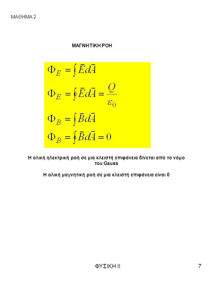ΦΥΣΙΚΗ ΙΙ7 ΜΑΓΝΗΤΙΚΗ ΡΟΗ ΜΑΘΗΜΑ 2 Η ολική ηλεκτρική ροή σε μια κλειστή επιφάνεια δίνεται από το νόμο του Gauss Η ολική μαγνητική ροή σε μια κλειστή επιφάνεια είναι 0