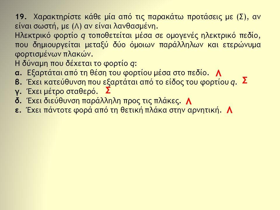 19. Χαρακτηρίστε κάθε μία από τις παρακάτω προτάσεις με (Σ), αν είναι σωστή, με (Λ) αν είναι λανθασμένη. Ηλεκτρικό φορτίο q τοποθετείται μέσα σε ομογε
