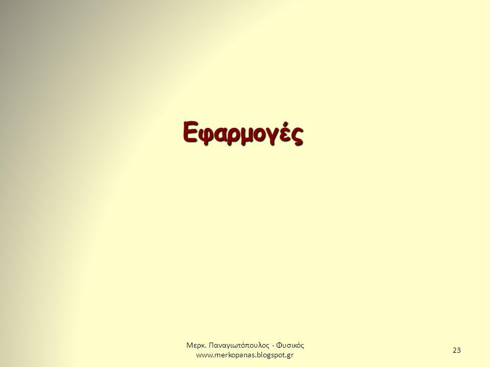 Μερκ. Παναγιωτόπουλος - Φυσικός www.merkopanas.blogspot.gr 23 Εφαρμογές