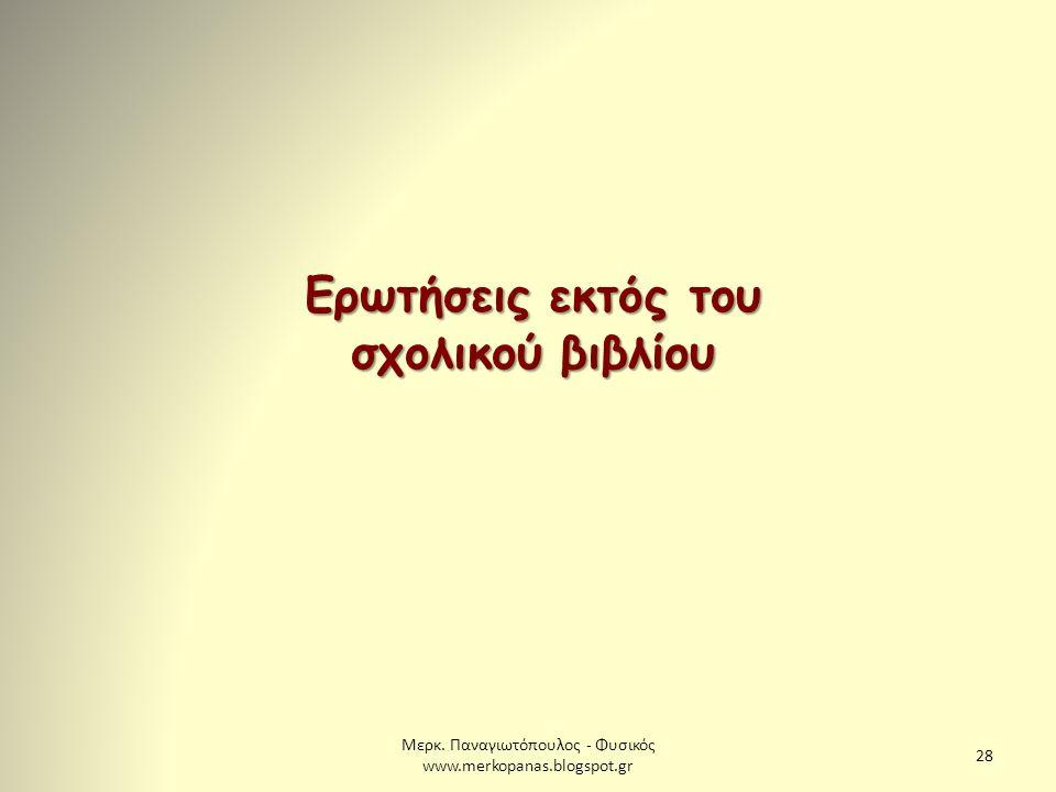 Μερκ. Παναγιωτόπουλος - Φυσικός www.merkopanas.blogspot.gr 28 Ερωτήσεις εκτός του σχολικού βιβλίου