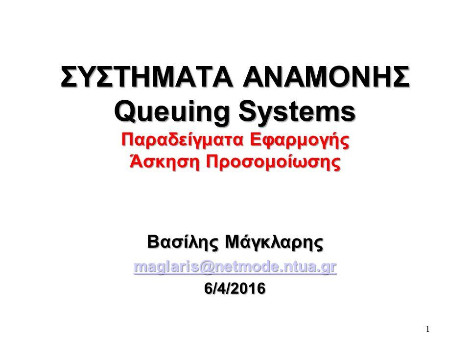 1 ΣΥΣΤΗΜΑΤΑ ΑΝΑΜΟΝΗΣ Queuing Systems Παραδείγματα Εφαρμογής Άσκηση Προσομοίωσης Βασίλης Μάγκλαρης maglaris@netmode.ntua.gr 6/4/2016