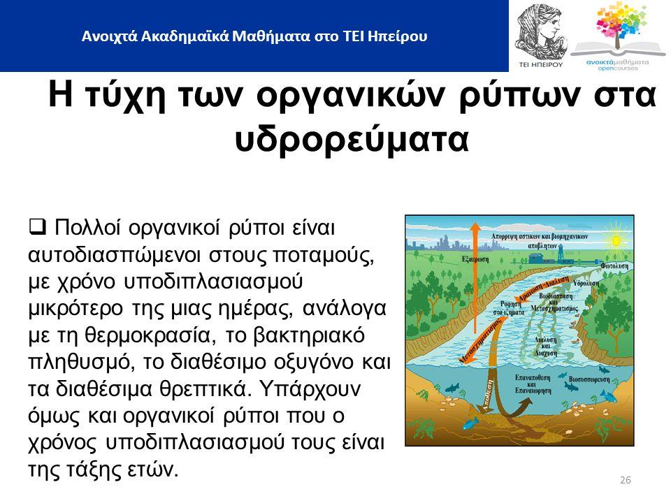 26 Η τύχη των οργανικών ρύπων στα υδρορεύματα  Πολλοί οργανικοί ρύποι είναι αυτοδιασπώμενοι στους ποταμούς, με χρόνο υποδιπλασιασμού μικρότερο της μιας ημέρας, ανάλογα με τη θερμοκρασία, το βακτηριακό πληθυσμό, το διαθέσιμο οξυγόνο και τα διαθέσιμα θρεπτικά.