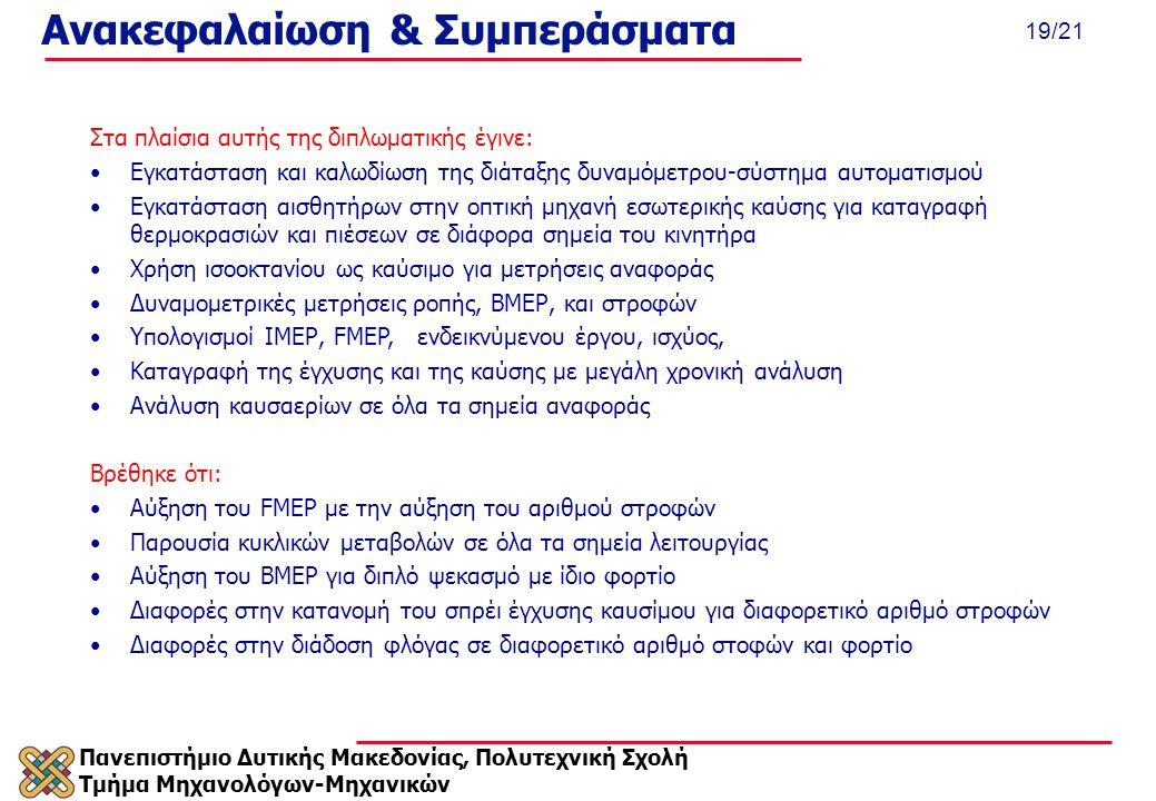Πανεπιστήμιο Δυτικής Μακεδονίας, Πολυτεχνική Σχολή Τμήμα Μηχανολόγων-Μηχανικών 19/21 Ανακεφαλαίωση & Συμπεράσματα Στα πλαίσια αυτής της διπλωματικής έγινε: Εγκατάσταση και καλωδίωση της διάταξης δυναμόμετρου-σύστημα αυτοματισμού Εγκατάσταση αισθητήρων στην οπτική μηχανή εσωτερικής καύσης για καταγραφή θερμοκρασιών και πιέσεων σε διάφορα σημεία του κινητήρα Χρήση ισοοκτανίου ως καύσιμο για μετρήσεις αναφοράς Δυναμομετρικές μετρήσεις ροπής, ΒΜΕΡ, και στροφών Υπολογισμοί ΙΜΕΡ, FMEP, ενδεικνύμενου έργου, ισχύος, Καταγραφή της έγχυσης και της καύσης με μεγάλη χρονική ανάλυση Ανάλυση καυσαερίων σε όλα τα σημεία αναφοράς Βρέθηκε ότι: Αύξηση του FMEP με την αύξηση του αριθμού στροφών Παρουσία κυκλικών μεταβολών σε όλα τα σημεία λειτουργίας Αύξηση του ΒΜΕP για διπλό ψεκασμό με ίδιο φορτίο Διαφορές στην κατανομή του σπρέι έγχυσης καυσίμου για διαφορετικό αριθμό στροφών Διαφορές στην διάδοση φλόγας σε διαφορετικό αριθμό στοφών και φορτίο