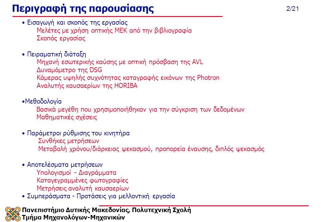Πανεπιστήμιο Δυτικής Μακεδονίας, Πολυτεχνική Σχολή Τμήμα Μηχανολόγων-Μηχανικών 2/21 Εισαγωγή και σκοπός της εργασίας Μελέτες με χρήση οπτικής ΜΕΚ από την βιβλιογραφία Σκοπός εργασίας Πειραματική διάταξη Μηχανή εσωτερικής καύσης με οπτική πρόσβαση της AVL Δυναμόμετρο της DSG Κάμερας υψηλής συχνότητας καταγραφής εικόνων της Photron Αναλυτής καυσαερίων της HORIBA Μεθοδολογία Βασικά μεγέθη που χρησιμοποιήθηκαν για την σύγκριση των δεδομένων Μαθηματικές σχέσεις Παράμετροι ρύθμισης του κινητήρα Συνθήκες μετρήσεων Μεταβολή χρόνου/διάρκειας ψεκασμού, προπορεία έναυσης, διπλός ψεκασμός Αποτελέσματα μετρήσεων Υπολογισμοί - Διαγράμματα Καταγεγραμμένες φωτογραφίες Μετρήσεις αναλυτή καυσαερίων Συμπεράσματα - Προτάσεις για μελλοντική εργασία Περιγραφή της παρουσίασης