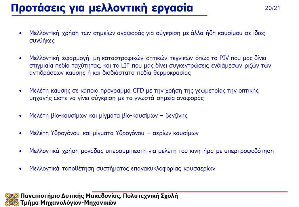 Πανεπιστήμιο Δυτικής Μακεδονίας, Πολυτεχνική Σχολή Τμήμα Μηχανολόγων-Μηχανικών 20/21 Προτάσεις για μελλοντική εργασία Μελλοντική χρήση των σημείων αναφοράς για σύγκριση με άλλα ήδη καυσίμου σε ίδιες συνθήκες Μελλοντική εφαρμογή μη καταστροφικών οπτικών τεχνικών όπως το PIV που μας δίνει στιγμιαία πεδία ταχύτητας, και το LIF που μας δίνει συγκεντρώσεις ενδιάμεσων ριζών των αντιδράσεων καύσης ή και δισδιάστατα πεδία θερμοκρασίας Μελέτη καύσης σε κάποιο πρόγραμμα CFD με την χρήση της γεωμετρίας την οπτικής μηχανής ώστε να γίνει σύγκριση με τα γνωστά σημεία αναφοράς Μελέτη βίο-καυσίμων και μίγματα βίο-καυσίμων – βενζίνης Μελέτη Υδρογόνου και μίγματα Υδρογόνου – αερίων καυσίμων Μελλοντικά χρήση μονάδας υπερσυμπιεστή για μελέτη του κινητήρα με υπερτροφοδότηση Μελλοντικά τοποθέτηση συστήματος επανακυκλοφορίας καυσαερίων