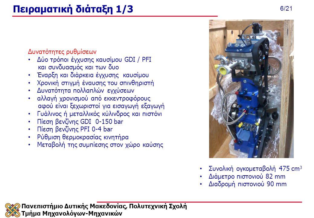Πανεπιστήμιο Δυτικής Μακεδονίας, Πολυτεχνική Σχολή Τμήμα Μηχανολόγων-Μηχανικών 6/21 Πειραματική διάταξη 1/3 Συνολική ογκομεταβολή 475 cm 3 Διάμετρο πιστονιού 82 mm Διαδρομή πιστονιού 90 mm Δυνατότητες ρυθμίσεων Δύο τρόποι έγχυσης καυσίμου GDI / PFI και συνδυασμός και των δυο Έναρξη και διάρκεια έγχυσης καυσίμου Χρονική στιγμή έναυσης του σπινθηριστή Δυνατότητα πολλαπλών εγχύσεων αλλαγή χρονισμού από εκκεντροφόρους αφού είναι ξεχωριστοί για εισαγωγή εξαγωγή Γυάλινος ή μεταλλικός κύλινδρος και πιστόνι Πίεση βενζίνης GDI 0-150 bar Πίεση βενζίνης PFI 0-4 bar Ρύθμιση θερμοκρασίας κινητήρα Μεταβολή της συμπίεσης στον χώρο καύσης