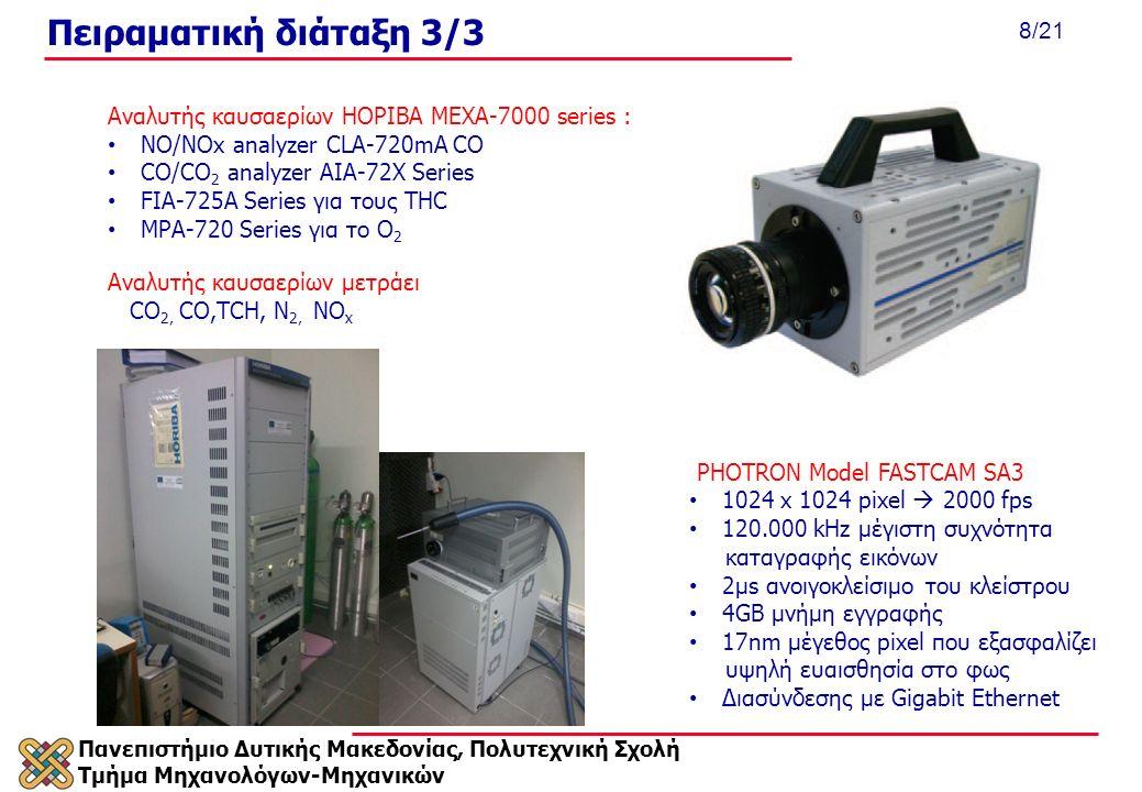 Πανεπιστήμιο Δυτικής Μακεδονίας, Πολυτεχνική Σχολή Τμήμα Μηχανολόγων-Μηχανικών 8/21 Πειραματική διάταξη 3/3 Αναλυτής καυσαερίων μετράει CΟ 2, CO,TCH, N 2, NΟ x Αναλυτής καυσαερίων ΗΟΡΙΒΑ MEXA-7000 series : NO/NOx analyzer CLA-720mA CO CO/CO 2 analyzer AIA-72X Series FIA-725A Series για τους THC MPA-720 Series για το O 2 PHOTRON Model FASTCAM SA3 1024 x 1024 pixel  2000 fps 120.000 kHz μέγιστη συχνότητα καταγραφής εικόνων 2μs ανοιγοκλείσιμο του κλείστρου 4GB μνήμη εγγραφής 17nm μέγεθος pixel που εξασφαλίζει υψηλή ευαισθησία στο φως Διασύνδεσης με Gigabit Ethernet