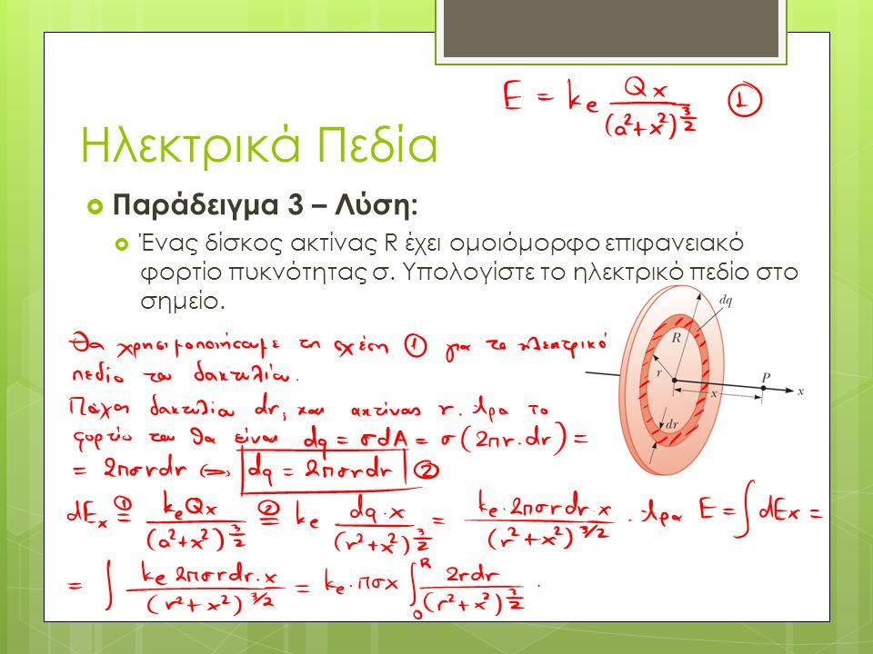 Ηλεκτρικά Πεδία  Παράδειγμα 3 – Λύση:  Ένας δίσκος ακτίνας R έχει ομοιόμορφο επιφανειακό φορτίο πυκνότητας σ.