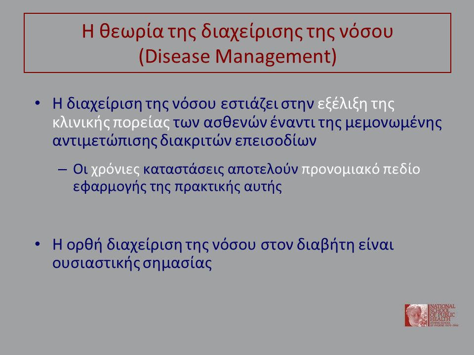 Η θεωρία της διαχείρισης της νόσου (Disease Management) Η διαχείριση της νόσου εστιάζει στην εξέλιξη της κλινικής πορείας των ασθενών έναντι της μεμονωμένης αντιμετώπισης διακριτών επεισοδίων – Οι χρόνιες καταστάσεις αποτελούν προνομιακό πεδίο εφαρμογής της πρακτικής αυτής Η ορθή διαχείριση της νόσου στον διαβήτη είναι ουσιαστικής σημασίας