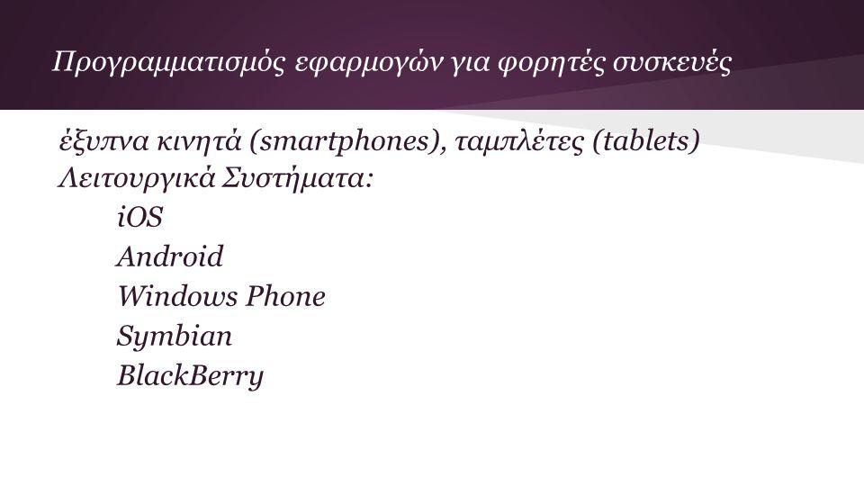Προγραμματισμός εφαρμογών για φορητές συσκευές έξυπνα κινητά (smartphones), ταμπλέτες (tablets) Λειτουργικά Συστήματα: iOS Android Windows Phone Symbian BlackBerry