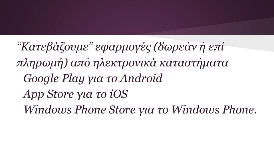 Κατεβάζουμε εφαρμογές (δωρεάν ή επί πληρωμή) από ηλεκτρονικά καταστήματα Google Play για το Android App Store για το iOS Windows Phone Store για το Windows Phone.