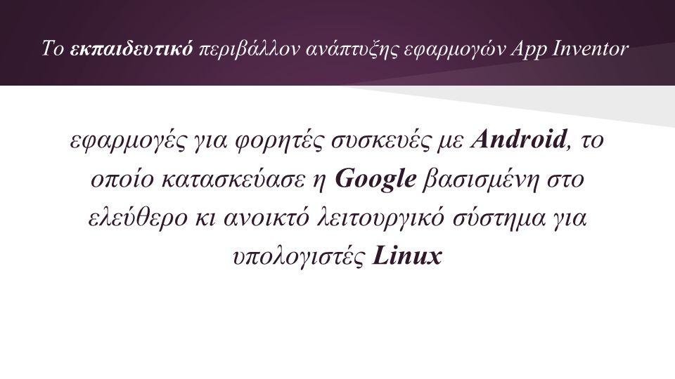 To εκπαιδευτικό περιβάλλον ανάπτυξης εφαρμογών App Inventor εφαρμογές για φορητές συσκευές με Android, το οποίο κατασκεύασε η Google βασισμένη στο ελεύθερο κι ανοικτό λειτουργικό σύστημα για υπολογιστές Linux