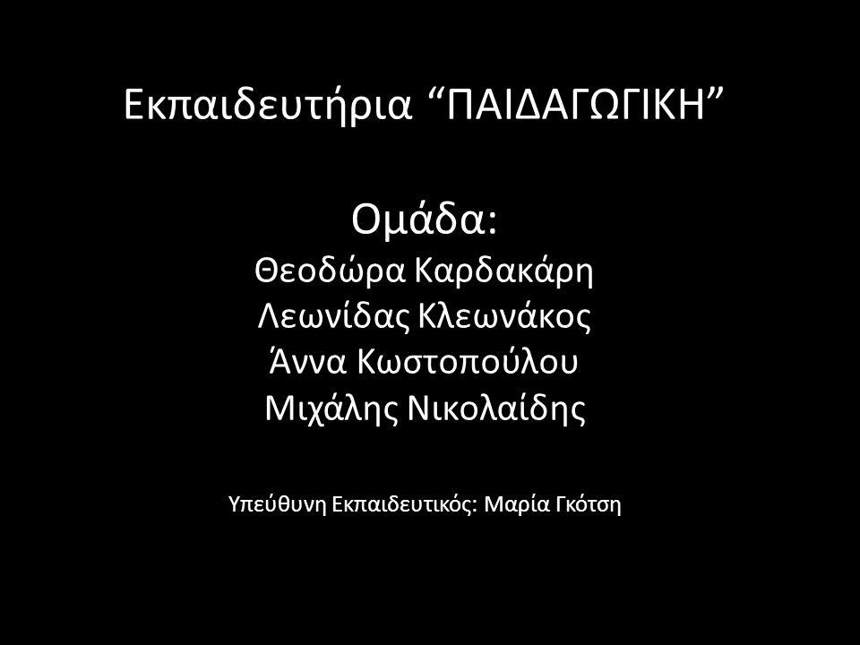 Εκπαιδευτήρια ΠΑΙΔΑΓΩΓΙΚΗ Ομάδα: Θεοδώρα Καρδακάρη Λεωνίδας Κλεωνάκος Άννα Κωστοπούλου Μιχάλης Νικολαίδης Υπεύθυνη Εκπαιδευτικός: Μαρία Γκότση