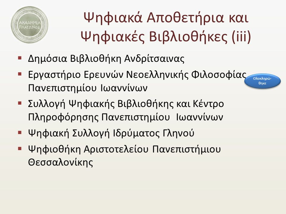 Ψηφιακά Αποθετήρια και Ψηφιακές Βιβλιοθήκες (iii)  Δημόσια Βιβλιοθήκη Ανδρίτσαινας  Εργαστήριο Ερευνών Νεοελληνικής Φιλοσοφίας Πανεπιστημίου Ιωαννίνων  Συλλογή Ψηφιακής Βιβλιοθήκης και Κέντρο Πληροφόρησης Πανεπιστημίου Ιωαννίνων  Ψηφιακή Συλλογή Ιδρύματος Γληνού  Ψηφιοθήκη Αριστοτελείου Πανεπιστήμιου Θεσσαλονίκης Ολοκληρώ- θηκε