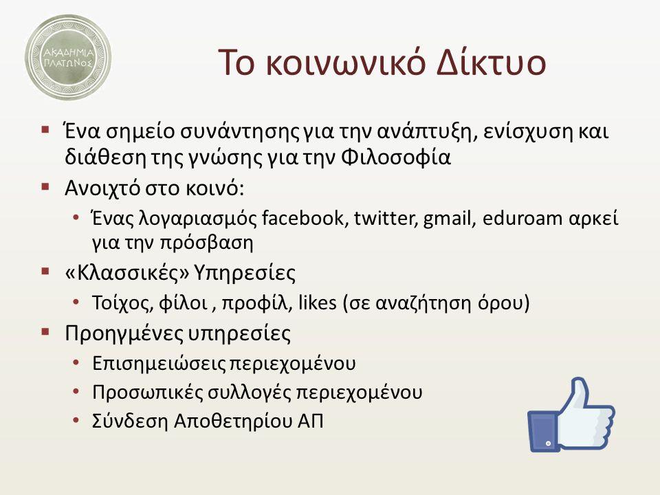 Το κοινωνικό Δίκτυο  Ένα σημείο συνάντησης για την ανάπτυξη, ενίσχυση και διάθεση της γνώσης για την Φιλοσοφία  Ανοιχτό στο κοινό: Ένας λογαριασμός facebook, twitter, gmail, eduroam αρκεί για την πρόσβαση  «Κλασσικές» Υπηρεσίες Τοίχος, φίλοι, προφίλ, likes (σε αναζήτηση όρου)  Προηγμένες υπηρεσίες Επισημειώσεις περιεχομένου Προσωπικές συλλογές περιεχομένου Σύνδεση Αποθετηρίου ΑΠ