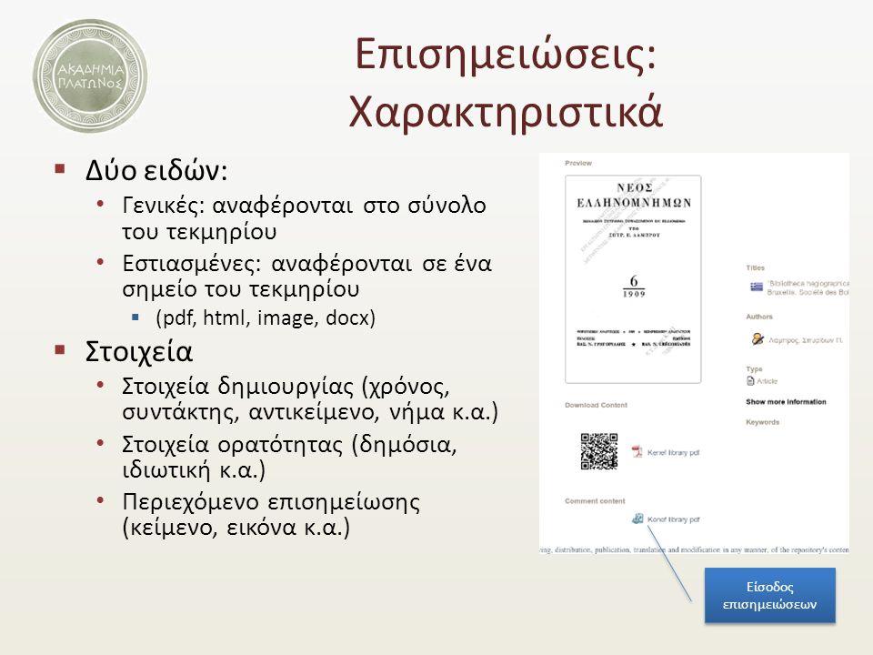 Επισημειώσεις: Χαρακτηριστικά  Δύο ειδών: Γενικές: αναφέρονται στο σύνολο του τεκμηρίου Εστιασμένες: αναφέρονται σε ένα σημείο του τεκμηρίου  (pdf, html, image, docx)  Στοιχεία Στοιχεία δημιουργίας (χρόνος, συντάκτης, αντικείμενο, νήμα κ.α.) Στοιχεία ορατότητας (δημόσια, ιδιωτική κ.α.) Περιεχόμενο επισημείωσης (κείμενο, εικόνα κ.α.) Είσοδος επισημειώσεων