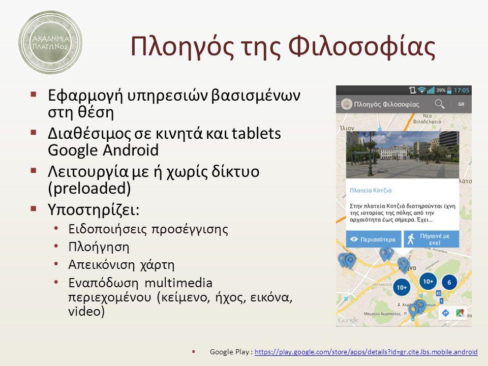 Πλοηγός της Φιλοσοφίας  Εφαρμογή υπηρεσιών βασισμένων στη θέση  Διαθέσιμος σε κινητά και tablets Google Android  Λειτουργία με ή χωρίς δίκτυο (preloaded)  Υποστηρίζει: Ειδοποιήσεις προσέγγισης Πλοήγηση Απεικόνιση χάρτη Εναπόδωση multimedia περιεχομένου (κείμενο, ήχος, εικόνα, video)  Google Play : https://play.google.com/store/apps/details id=gr.cite.lbs.mobile.android https://play.google.com/store/apps/details id=gr.cite.lbs.mobile.android