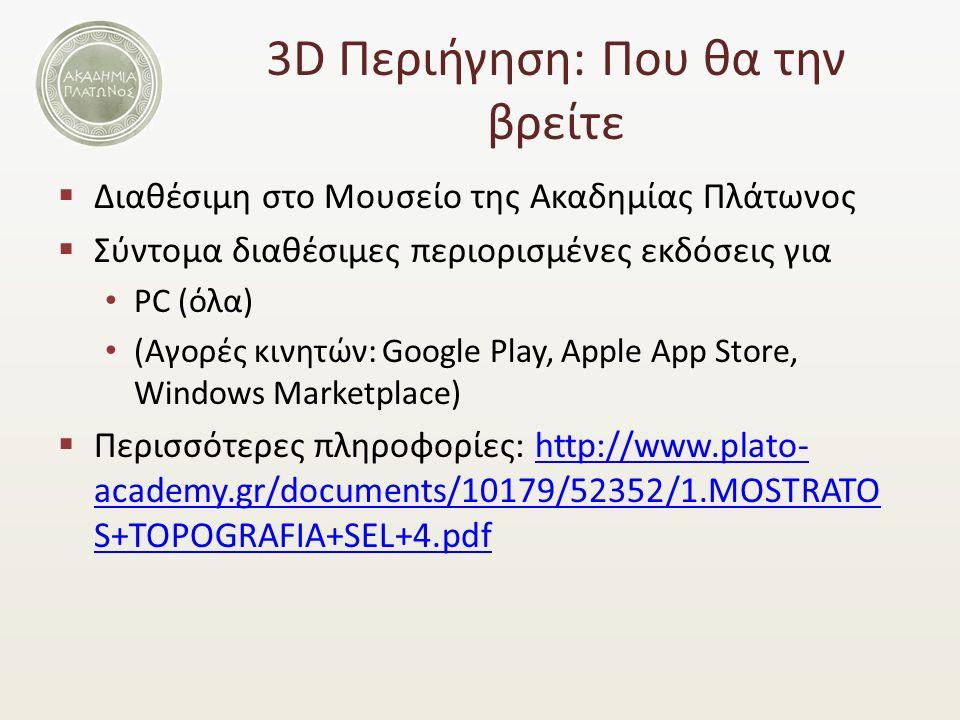 3D Περιήγηση: Που θα την βρείτε  Διαθέσιμη στο Μουσείο της Ακαδημίας Πλάτωνος  Σύντομα διαθέσιμες περιορισμένες εκδόσεις για PC (όλα) (Αγορές κινητών: Google Play, Apple App Store, Windows Marketplace)  Περισσότερες πληροφορίες: http://www.plato- academy.gr/documents/10179/52352/1.MOSTRATO S+TOPOGRAFIA+SEL+4.pdfhttp://www.plato- academy.gr/documents/10179/52352/1.MOSTRATO S+TOPOGRAFIA+SEL+4.pdf