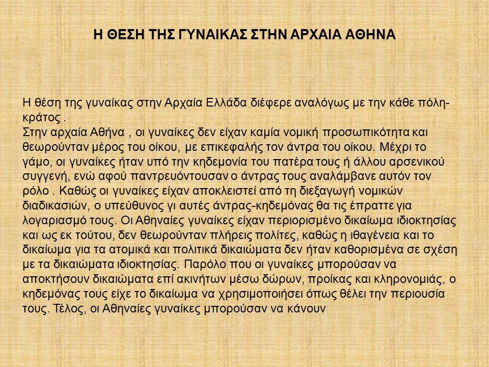 Η θέση της γυναίκας στην Αρχαία Ελλάδα διέφερε αναλόγως με την κάθε πόλη- κράτος. Στην αρχαία Αθήνα, οι γυναίκες δεν είχαν καμία νομική προσωπικότητα
