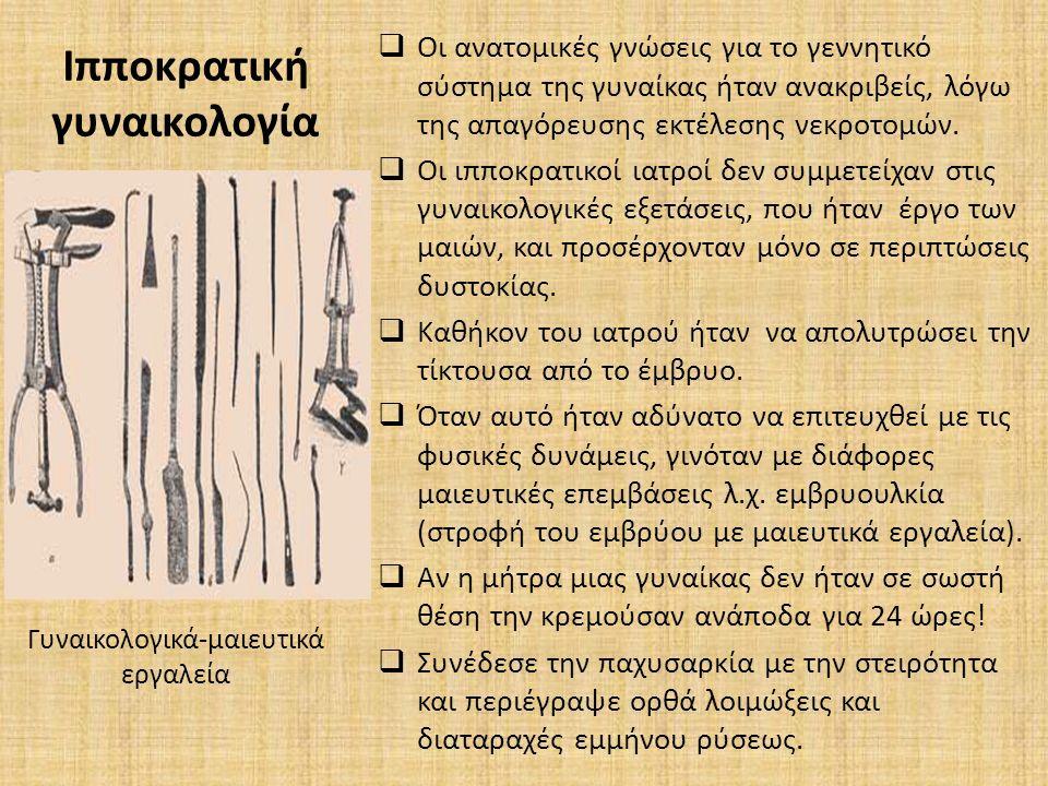 Ιπποκρατική γυναικολογία  Οι ανατομικές γνώσεις για το γεννητικό σύστημα της γυναίκας ήταν ανακριβείς, λόγω της απαγόρευσης εκτέλεσης νεκροτομών.  O