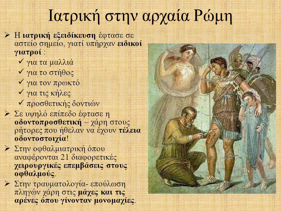 Ιατρική στην αρχαία Ρώμη  Η ιατρική εξειδίκευση έφτασε σε αστείο σημείο, γιατί υπήρχαν ειδικοί γιατροί : για τα μαλλιά για το στήθος για τον πρωκτό γ
