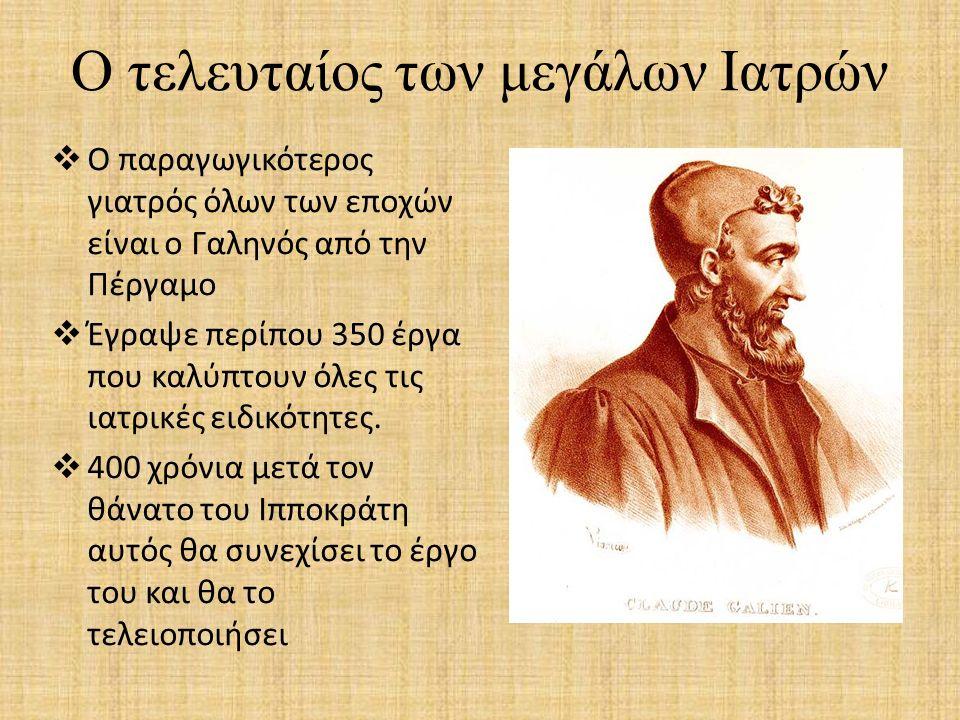 Ο τελευταίος των μεγάλων Ιατρών  Ο παραγωγικότερος γιατρός όλων των εποχών είναι ο Γαληνός από την Πέργαμο  Έγραψε περίπου 350 έργα που καλύπτουν όλ