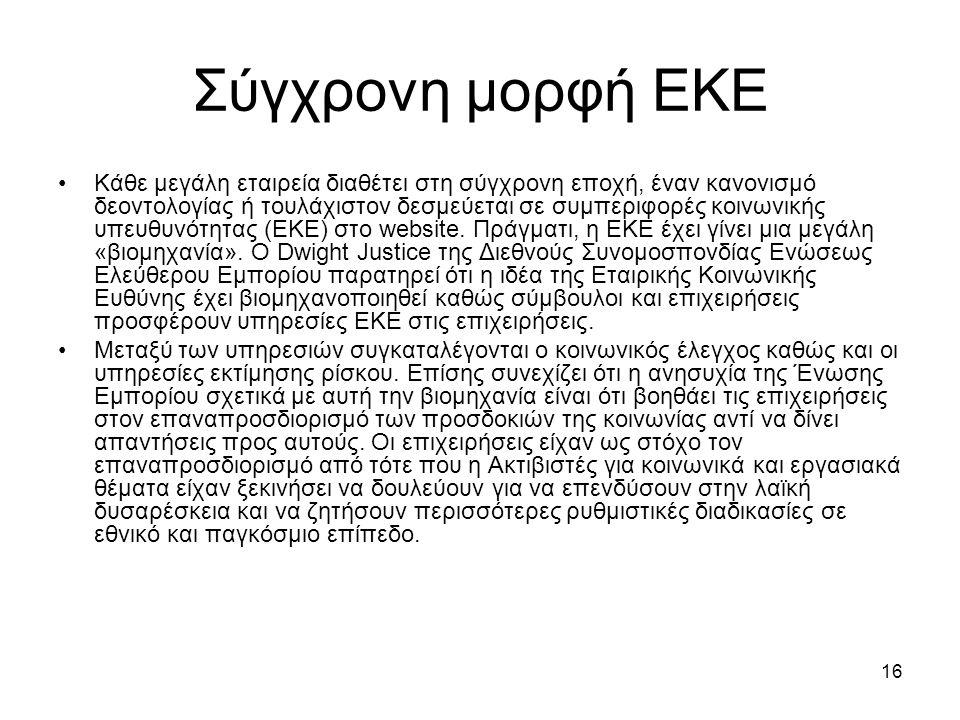 16 Σύγχρονη μορφή ΕΚΕ Κάθε μεγάλη εταιρεία διαθέτει στη σύγχρονη εποχή, έναν κανονισμό δεοντολογίας ή τουλάχιστον δεσμεύεται σε συμπεριφορές κοινωνικής υπευθυνότητας (ΕΚΕ) στο website.