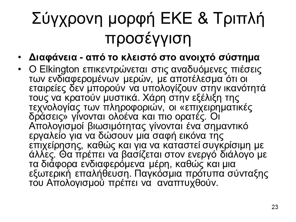 23 Σύγχρονη μορφή ΕΚΕ & Τριπλή προσέγγιση Διαφάνεια - από το κλειστό στο ανοιχτό σύστημα Ο Elkington επικεντρώνεται στις αναδυόμενες πιέσεις των ενδιαφερομένων μερών, με αποτέλεσμα ότι οι εταιρείες δεν μπορούν να υπολογίζουν στην ικανότητά τους να κρατούν μυστικά.