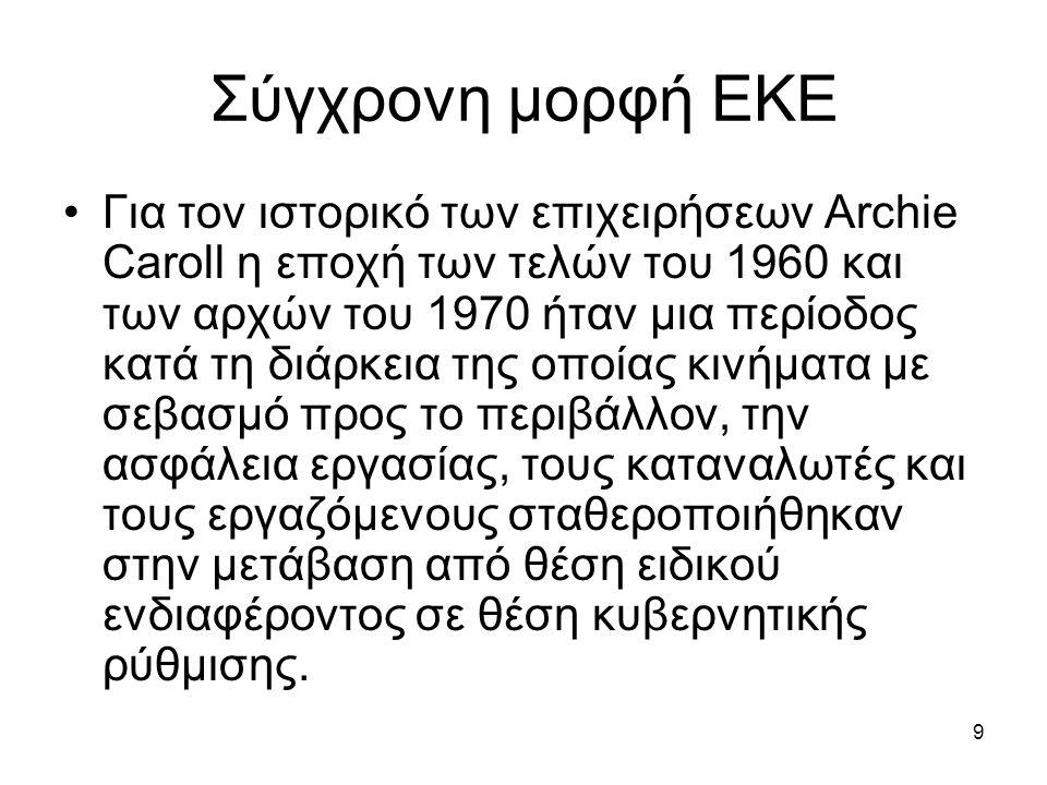 9 Σύγχρονη μορφή ΕΚΕ Για τον ιστορικό των επιχειρήσεων Archie Caroll η εποχή των τελών του 1960 και των αρχών του 1970 ήταν μια περίοδος κατά τη διάρκεια της οποίας κινήματα με σεβασμό προς το περιβάλλον, την ασφάλεια εργασίας, τους καταναλωτές και τους εργαζόμενους σταθεροποιήθηκαν στην μετάβαση από θέση ειδικού ενδιαφέροντος σε θέση κυβερνητικής ρύθμισης.